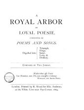 A Royal Arbor of Loyal Poesie: Consisting of Poems and Songs Digested Into Triumph, Elegy, Satyr, Love, & Drollery