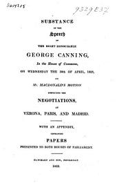 Substance of the Speech of the Right Honourable George Canning in the House of Commons on Wednesday the 30th of April, 1823, on Mr. Macdonald's Motion Respecting the Negotiations at Verona, Paris AndMadrid: With an Appendix Containing Papers Presented to Both Houses of Parliament