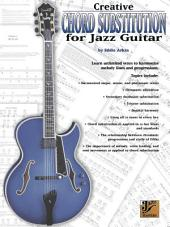 Creative Chord Substitution for Jazz Guitar: Learn Unlimited Ways to Harmonize Melody Lines and Progressions