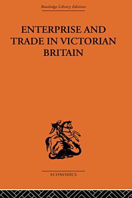 Enterprise and Trade in Victorian Britain PDF