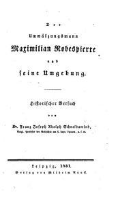 Der Umwälzungsmann Maximilian Robespierre und seine Umgebung: historischer Versuch