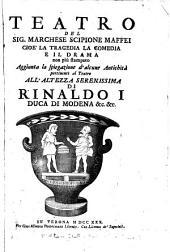 Teatro del Sig. Marchese Scipione Maffei cioè la tragedia, la comedia e il drama non più stampato: aggiunta la spiegazione d'alcune antichità pertinenti al teatro