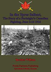In the Ypres Salient, The Story of a Fortnight's Canadian Fighting, June 2-16 1916 [Illustrated Edition]