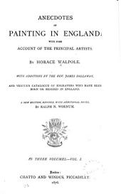 Anecdotes of Painting in England: With Some Account of the Principal Artists, with Additions by the Rev. James Dallaway, and Vertue's Catalogue of Engravers who Have Been Born Or Resided in England, Volume 1