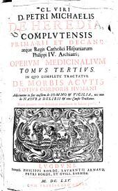Cl. viri D. Petri Michaelis de Heredia ... Operum medicinalium: In quo complete tractatur de morbis acutis totius corporis humani .... Tomus tertius
