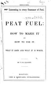 Peat Fuel: how to Make It, and how to Use it: Containing a Description of an Improved Process and Improved Machinery for Manufacturing the Fuel ...