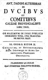 Ant. Dadini ... De ducibus et comitibus Galliae provincialibus libri tres: ob maximum in jure publice germanice usum, cum praefatione recudi fecit