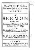 Boyle Lectures  The Atheist s Objection  that we can have no idea of a God  refuted  A sermon on Ps  x  4 preach d     1697 8  being the Second of the Lecture for that year  founded by the Hon  R  Boyle PDF