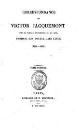 Correspondance de Victor Jacquemont avec sa famille et plusieurs de ses amis, pendant son voyage dans l'Inde (1828-1832): tome premier [-deuxième]
