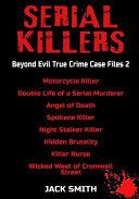 Serial Killers - Beyond Evil True Crime Case Files 2: Motorcycle Killer, Double Life Killer of a Serial Murderer, Angel of Death, Spokane Killer, Nigh