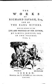 The Works of Richard Savage, Esq., Son of the Earl Rivers: With an Account of the Life and Writings of the Author, Volume 1