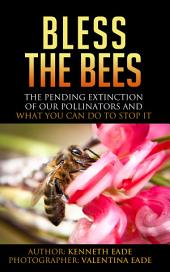 Bless the Bees: The Pending Extinction of our Pollinators and What You Can Do to Stop It
