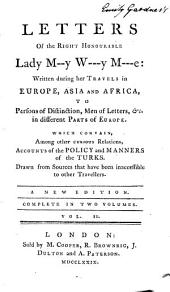 Letters of M--y W--y M--e: written during her travels in Europe, Asia and Africa, to persons of distinction, men of letters, etc., in different parts of Europe. Which contain, among other curious relations, accounts of the policy and manners of the Turks, Volume 2