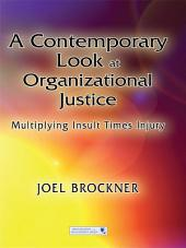 A Contemporary Look at Organizational Justice: Multiplying Insult Times Injury