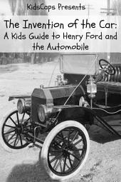 The Invention of the Car: A Kids Guide to Henry Ford and the Automobile