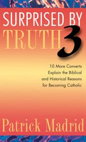 Surprised by Truth 3: 10 More Converts Explain the Biblical and Historical Reasons for Becoming Catholic