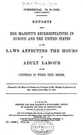 Reports from Her Majesty's Representatives in Europe and the United States on the Laws Affecting the Hours of Adult Labour in the Countries in which They Reside