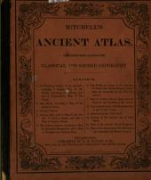 Ancient Atlas, Classical and Sacred: Containing Maps Illustrating the Geography of the Ancient World ... The Whole Accompanied by a Descriptive Geography ...