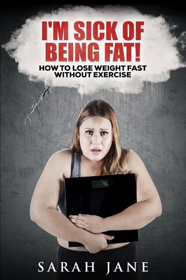 I m Sick of Being Fat     How to Lose Weight Fast Without Exercise PDF