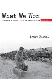 What We Won: America's Secret War in Afghanistan, 1979 89