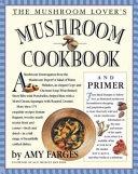 The Mushroom Lover s Mushroom Cookbook and Primer