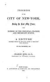 Progress of the city of New-York, during the last fifty years ...: A lecture delivered before the Mechanics' Society at Mechanics' Hall, Broadway, on 29th December, 1851