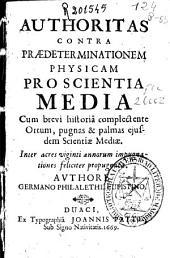 Authoritas contra praedeterminationem physicam proscientia media: cum brevi historiâ complectente ortum, pugnas & palmas ejusdem scientiae mediae ...