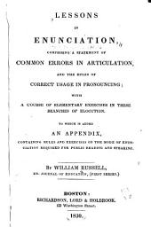 Lessons in Enunciation: Comprising a Statement of Common Errors in Articulation, and the Rules of Correct Usage in Pronouncing : with a Course of Elementary Exercises in These Branches of Elocution : to which is Added an Appendix, Containing Rules and Exercises on the Mode of Enunciation Required for Public Reading and Speaking