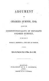 Argument of Charles Sumner, Esq., Against the Constitutionality of Separate Colored Schools: In the Case of Sarah C. Roberts Vs. The City of Boston