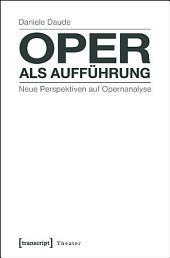 Oper als Aufführung: Neue Perspektiven auf Opernanalyse