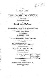 A Treatise on the Game of Chess: Containing a Regular System of Attack and Defence : Also Numerous Rules and Examples, Teaching the Most Approved Method of Playing Pawns at the End of a Game : to which is Added a Selection of Critical and Remarkable Situations Won Or Drawn by Scientific Moves. in two volumes