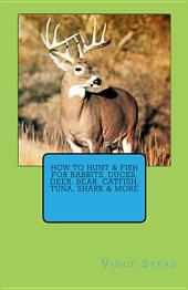 How to Hunt and Fish for Rabbits, Ducks, Deer, Bear, Catfish, Tuna, Shark and More