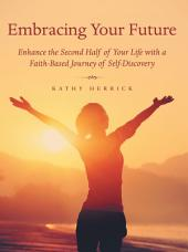 Embracing Your Future: Enhance the Second Half of Your Life with a Faith-Based Journey of Self-Discovery