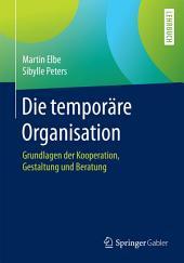 Die temporäre Organisation: Grundlagen der Kooperation, Gestaltung und Beratung