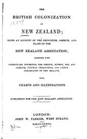 The British Colonization of New Zealand: Being an Account of the Principles, Objects, and Plans of the New Zealand Association, Together with Particulars Concerning the Position, Extent, Soil and Climate, Natural Productions, and Native Inhabitants of New Zealand