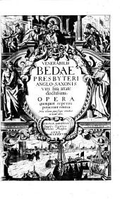 VENERABILIS BEDAE PRESBYTERI ANGLO-SAXONIS, DOCTORIS ECCLESIAE VERE ILLUMINATI OPERA THEOLOGICA, MORALIA, HISTORICA, Philosophica, Mathematica [et] Rhetorica, quotquot hucusque haberi potuerunt omnia, IN VETUS ET NOVUM TESTAMENTUM, SALVBERRIMIS IN MOYSIS PENTATEVCHVM, Tobiam & Iobum, Libors Regum, Davidis Psalmos, Parabolas Salomonis & Cantica, Prophetas &c. explanationibus & Quaestionibus enodata: Moralibus doctrinis [et] expositionibus in quatuor EVANGELISTARUM EVANGELIA illustrata: facundissimis in omnes Anni Dominicas [et] Festa Homiliis exornata: SVBTILISSIMIS ET THEOLOGICIS IN ACTVS Apostolorum, Epistolas Pauli, Petri, Iacobi, Ioannis, Iudae & Apocalypsin Commentariis aucta: Historiis Anglorum, variorum Sanctorum vitis, gestis ac Martyrologio: Moralibus Physicisque Quaestionibus exculta: diversis ac plurimis variarum materiarum Libris [et] Tractatibus, scientiae [et] pietati, Doctrinae ac perfectioni utilißimis, locupletata: Hac postrema editione diligenter recognita, sedulo correcta, & divisa IN TOMOS VIII. Cum Indice Rerum Verborumque copiosißimo, Volumes 1-3
