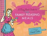 A Busy Mom's Guide to Family Pleasing Meals