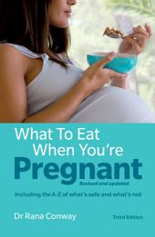 What to Eat When You're Pregnant including the A-Z of what's safe and what's not: The healthy eating guide for every mother to be, Edition 3