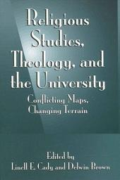 Religious Studies, Theology, and the University: Conflicting Maps, Changing Terrain