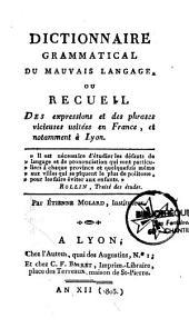 Dictionnaire grammatical du mauvais langage, ou recueil des expressions et des phrases vicieuses usitées en France, et notamment à Lyon