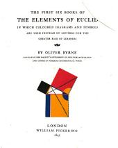 The First Six Books of the Elements of Euclid: In which Coloured Diagrams and Symbols are Used Instead of Letters for the Greater Ease of Learners