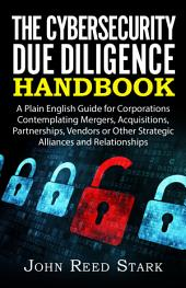 The Cybersecurity Due Diligence Handbook: A Plain English Guide for Corporations Contemplating Mergers, Acquisitions, Partnerships, Vendors or Other Strategic Alliances and Relationships