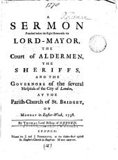 A Sermon Preached Before the Right Honourable the Lord-Mayor, the Court of Aldermen, the Sheriffs, and the Governors of the Several Hospitals of the City of London: At the Parish-church of St. Bridget, on Monday in Easter-week, 1738. By Thomas Lord Bishop of Oxford