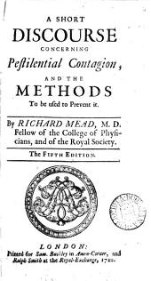 A Short Discourse Concerning Pestilential Contagion: And the Methods to be Used to Prevent It. By Richard Mead, ...
