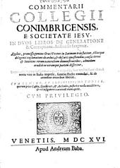 Commentarii Collegii Conimbricensis, e Societate Iesu, in duos libros de generatione & corruptione, Aristotelis Stagiritae. ... Cum genimo, et copiosissimo indice, ...