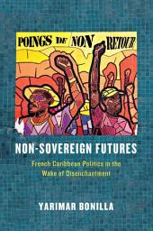 Non-Sovereign Futures: French Caribbean Politics in the Wake of Disenchantment