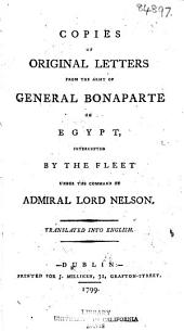 Copies of Original Letters from the Army of General Bonaparte in Egypt, Intercepted by the Fleet Under the Command of Admiral Lord Nelson ...