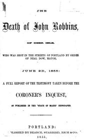 """The death of John Robbins, of Deer Isle, who was shot in the streets of Portland by order of Neal Dow, Mayor, June 2d, 1855: a full report of the testimony taken before the coroner's inquest, as published in the """"State of Maine"""" newspaper"""