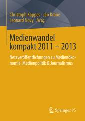 Medienwandel kompakt 2011 - 2013: Netzveröffentlichungen zu Medienökonomie, Medienpolitik & Journalismus