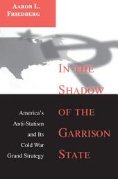 In the Shadow of the Garrison State: America's Anti-Statism and Its Cold War Grand Strategy